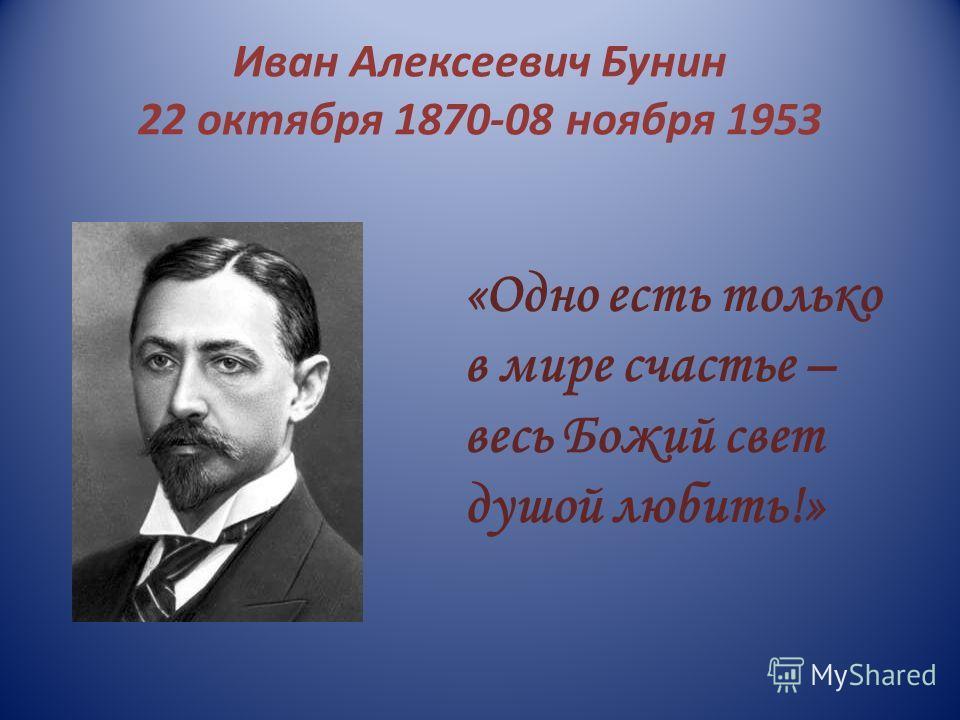 Иван Алексеевич Бунин 22 октября 1870-08 ноября 1953 «Одно есть только в мире счастье – весь Божий свет душой любить!»