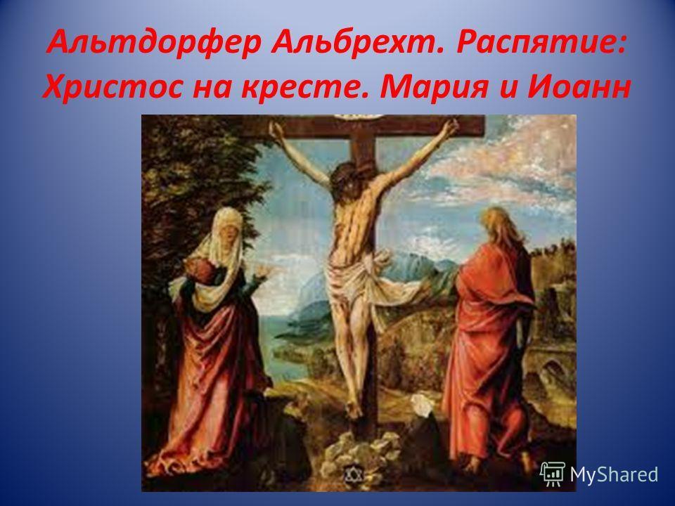 Альтдорфер Альбрехт. Распятие: Христос на кресте. Мария и Иоанн