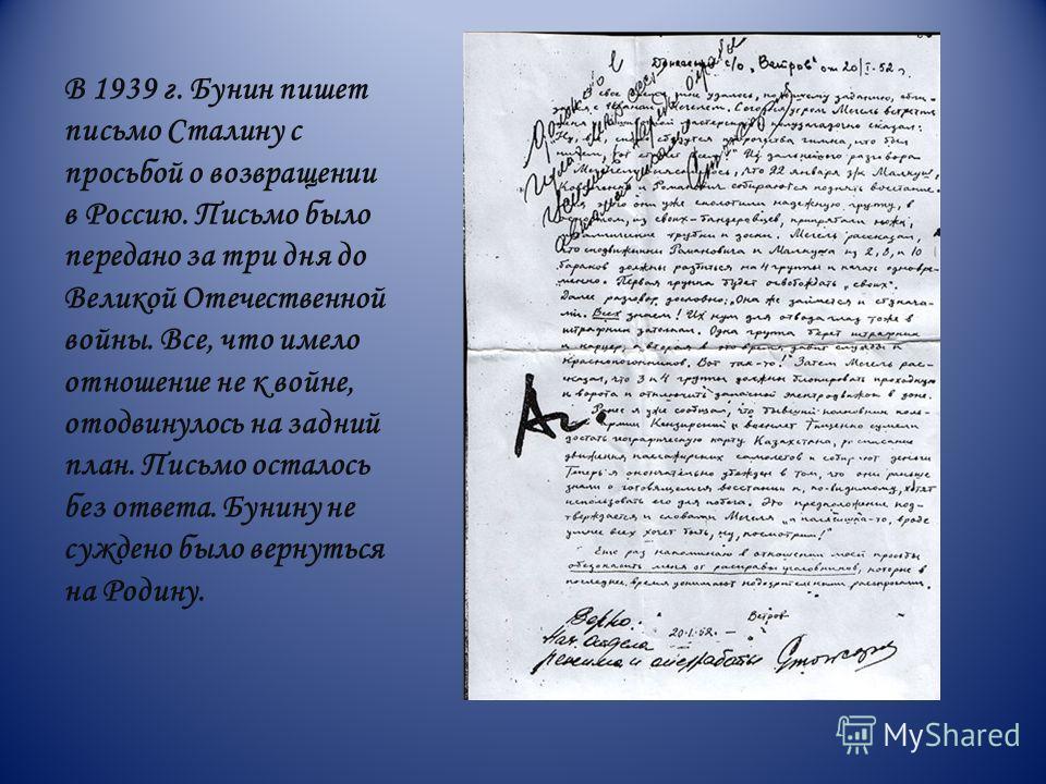 В 1939 г. Бунин пишет письмо Сталину с просьбой о возвращении в Россию. Письмо было передано за три дня до Великой Отечественной войны. Все, что имело отношение не к войне, отодвинулось на задний план. Письмо осталось без ответа. Бунину не суждено бы