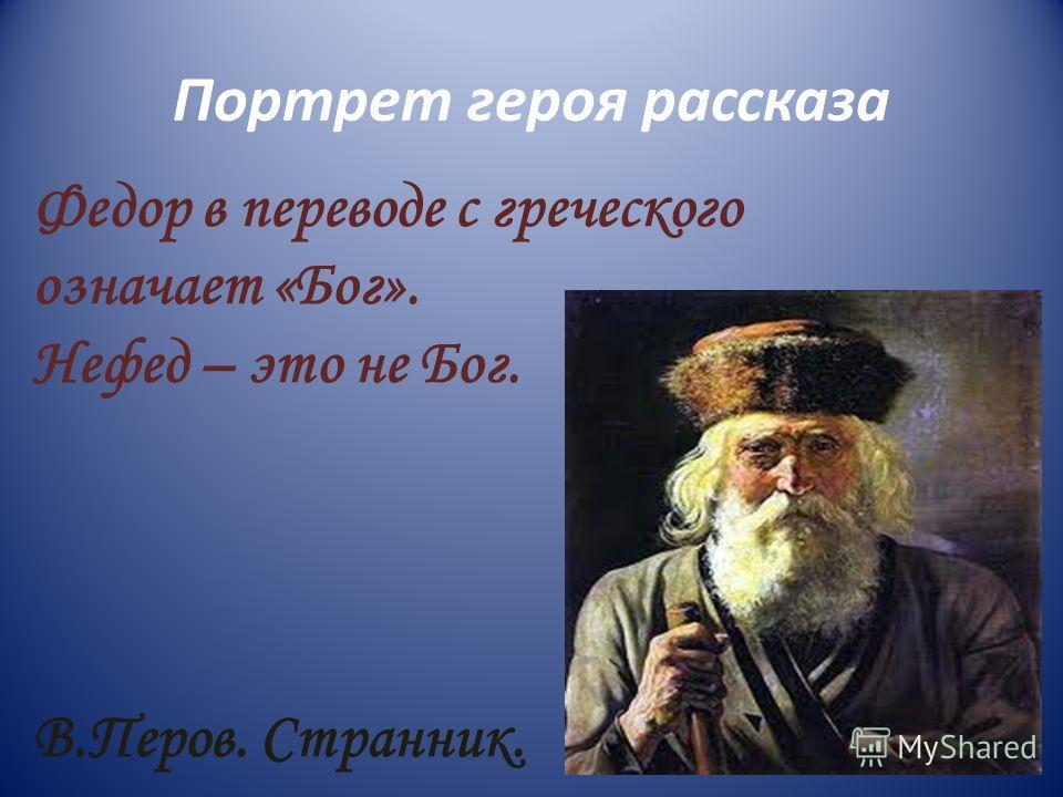 Портрет героя рассказа Федор в переводе с греческого означает «Бог». Нефед – это не Бог. В.Перов. Странник.