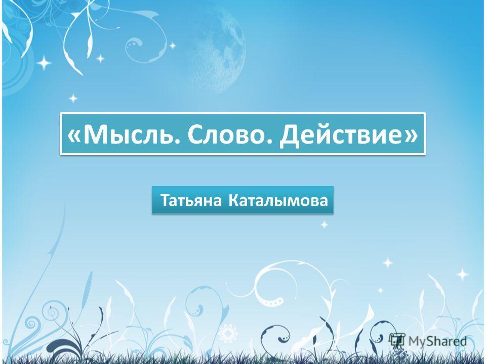 «Мысль. Слово. Действие» Татьяна Каталымова