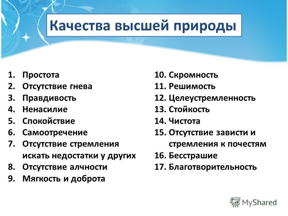 Качества высшей природы 1. Простота 2. Отсутствие гнева 3. Правдивость 4. Ненасилие 5. Спокойствие 6. Самоотречение 7. Отсутствие стремления искать недостатки у других 8. Отсутствие алчности 9. Мягкость и доброта 10. Скромность 11. Решимость 12. Целе
