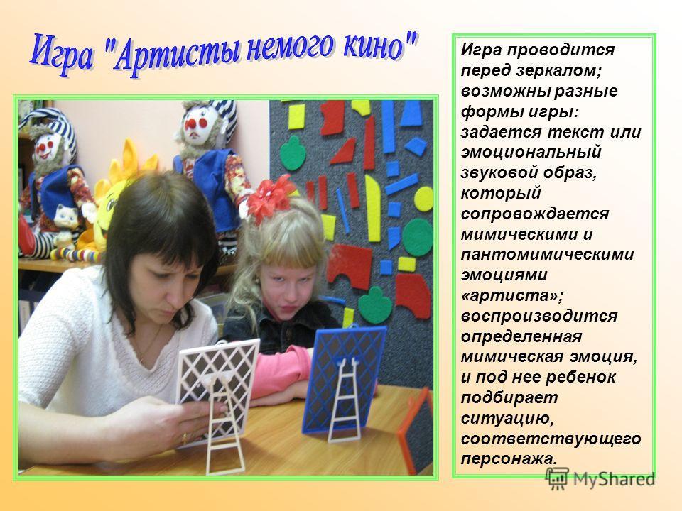 Игра проводится перед зеркалом; возможны разные формы игры: задается текст или эмоциональный звуковой образ, который сопровождается мимическими и пантомимическими эмоциями «артиста»; воспроизводится определенная мимическая эмоция, и под нее ребенок п