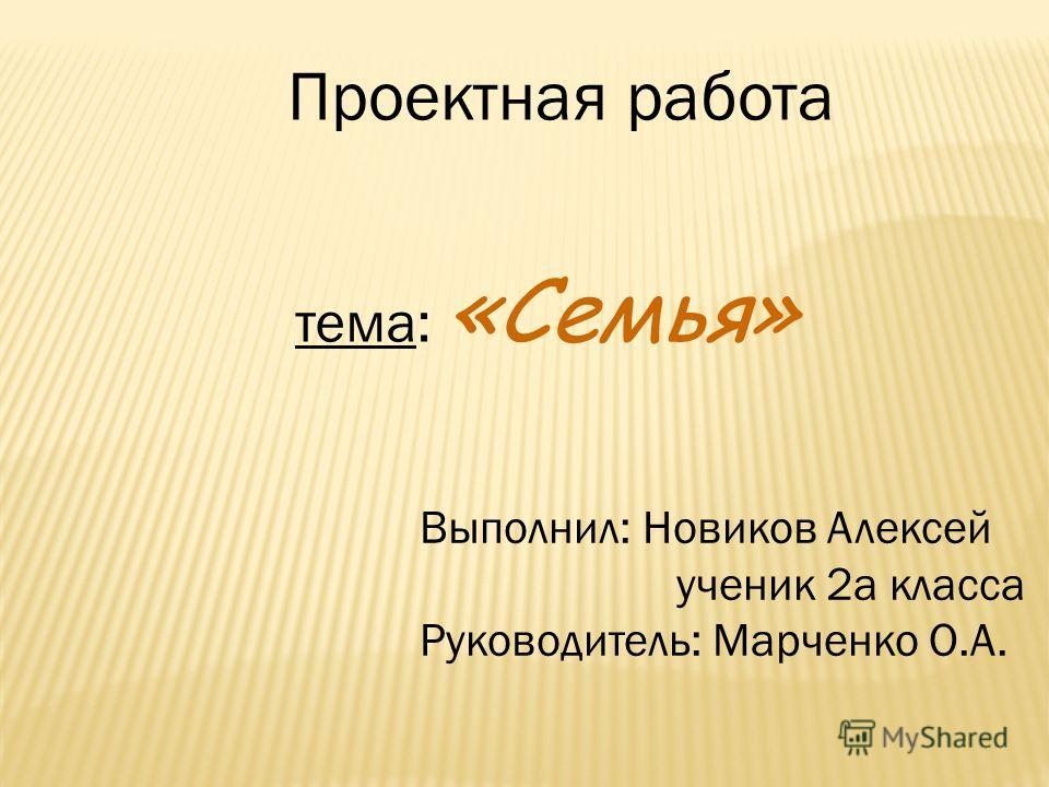 Проектная работа тема: «Семья» Выполнил: Новиков Алексей ученик 2 а класса Руководитель: Марченко О.А.