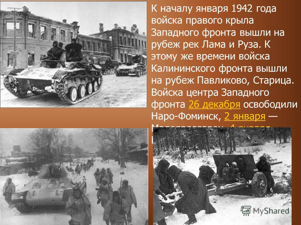 К началу января 1942 года войска правого крыла Западного фронта вышли на рубеж рек Лама и Руза. К этому же времени войска Калининского фронта вышли на рубеж Павликово, Старица. Войска центра Западного фронта 26 декабря освободили Наро-Фоминск, 2 янва