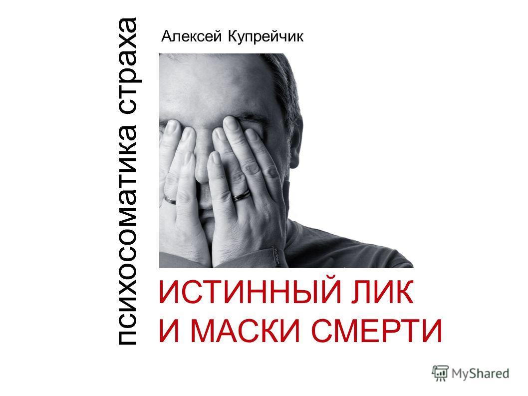ИСТИННЫЙ ЛИК И МАСКИ СМЕРТИ Алексей Купрейчик психосоматика страха