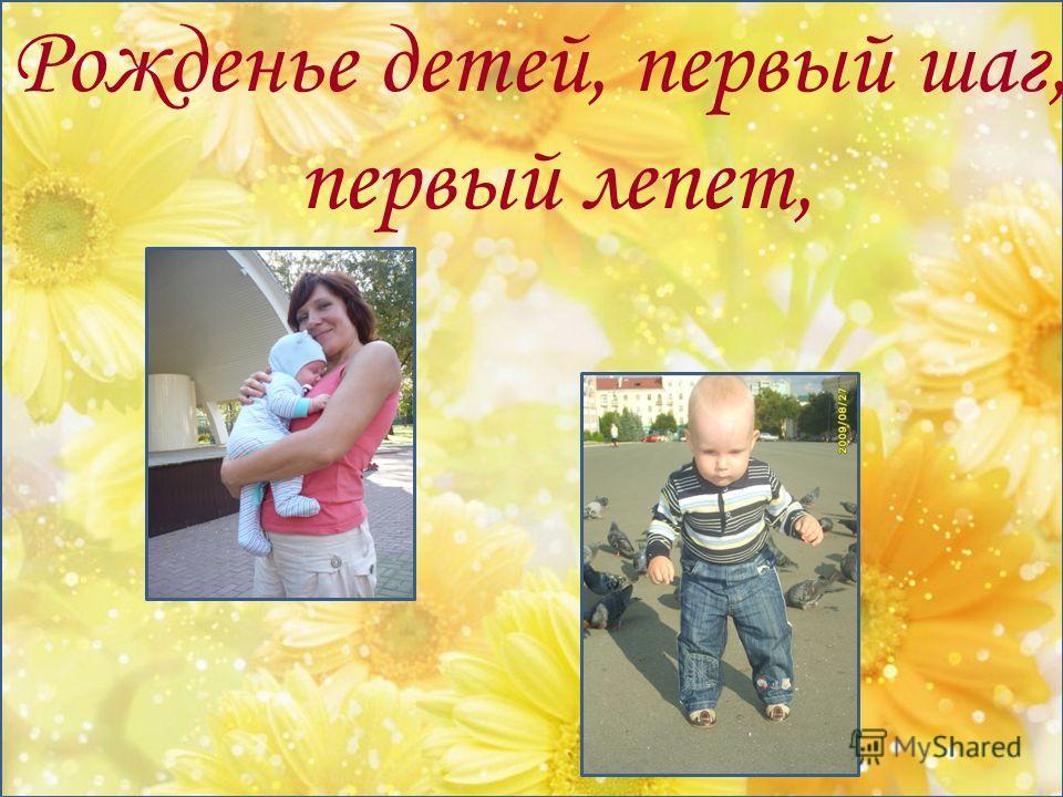 Рожденье детей, первый шаг, первый лепет,