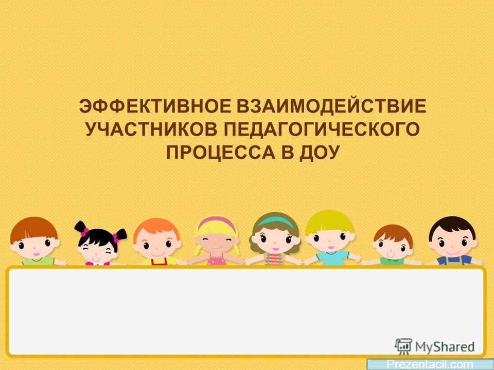ЭФФЕКТИВНОЕ ВЗАИМОДЕЙСТВИЕ УЧАСТНИКОВ ПЕДАГОГИЧЕСКОГО ПРОЦЕССА В ДОУ Prezentacii.com