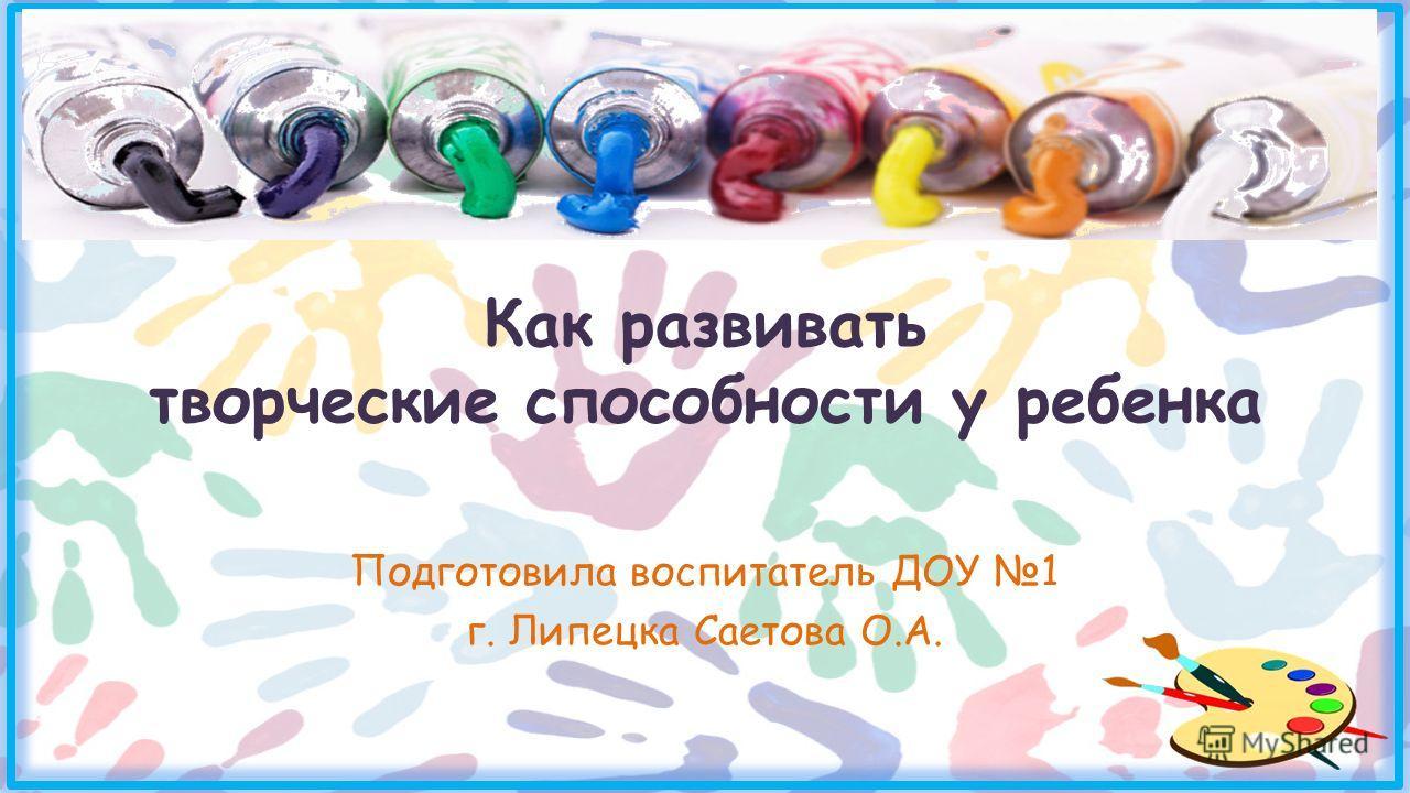 Как развивать творческие способности у ребенка Подготовила воспитатель ДОУ 1 г. Липецка Саетова О.А.