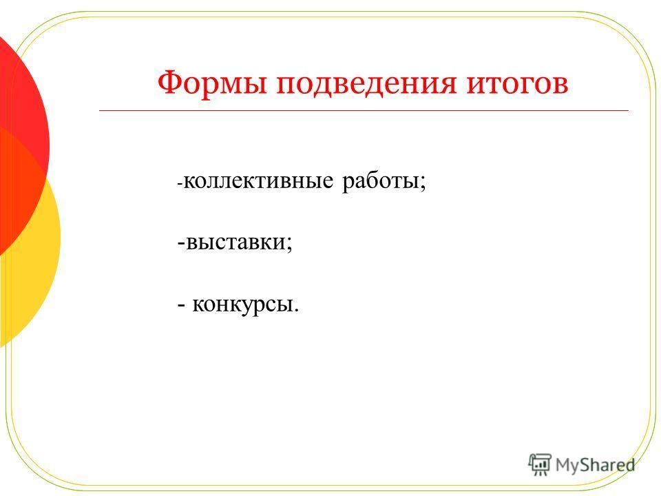 Формы подведения итогов - коллективные работы; -выставки; - конкурсы.