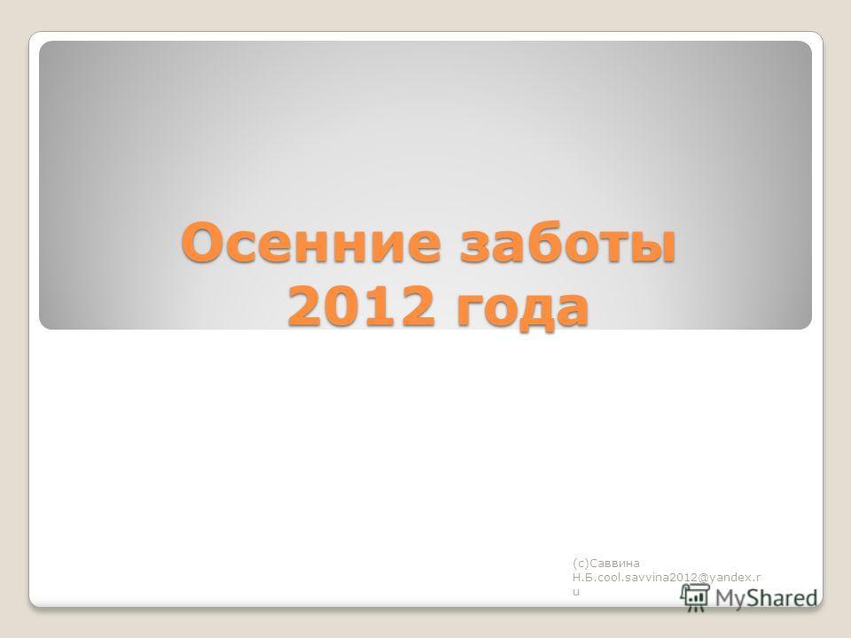 Осенние заботы 2012 года (с)Саввина Н.Б.cool.savvina2012@yandex.r u