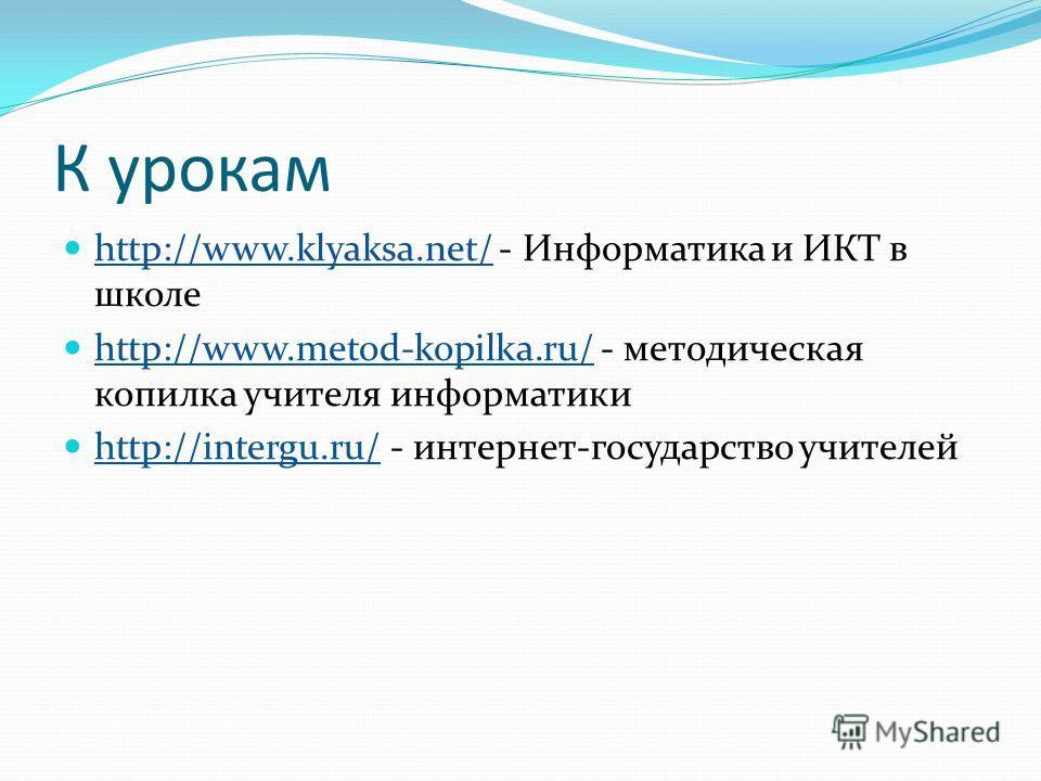 К урокам http://www.klyaksa.net/ - Информатика и ИКТ в школе http://www.klyaksa.net/ http://www.metod-kopilka.ru/ - методическая копилка учителя информатики http://www.metod-kopilka.ru/ http://intergu.ru/ - интернет-государство учителей http://interg