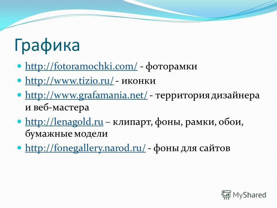 Графика http://fotoramochki.com/ - фоторамки http://fotoramochki.com/ http://www.tizio.ru/ - иконки http://www.tizio.ru/ http://www.grafamania.net/ - территория дизайнера и веб-мастера http://www.grafamania.net/ http://lenagold.ru – клипарт, фоны, ра