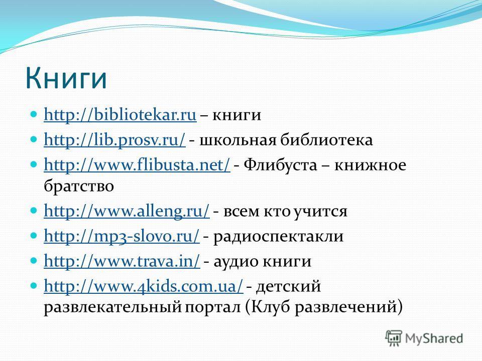 Книги http://bibliotekar.ru – книги http://bibliotekar.ru http://lib.prosv.ru/ - школьная библиотека http://lib.prosv.ru/ http://www.flibusta.net/ - Флибуста – книжное братство http://www.flibusta.net/ http://www.alleng.ru/ - всем кто учится http://w