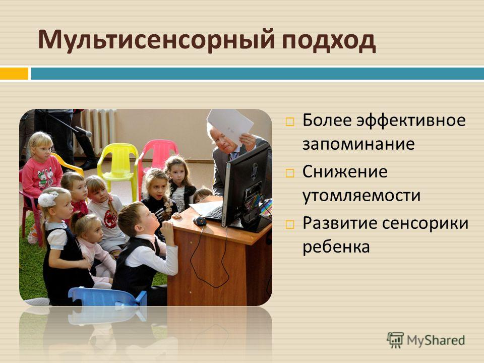 Мультисенсорный подход Более эффективное запоминание Снижение утомляемости Развитие сенсорики ребенка