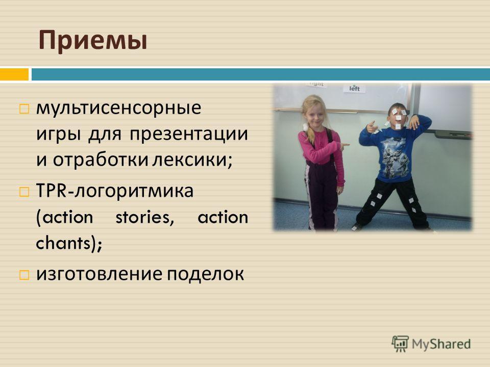 Приемы мультисенсорные игры для презентации и отработки лексики ; TPR- логоритмика (action stories, action chants); изготовление поделок