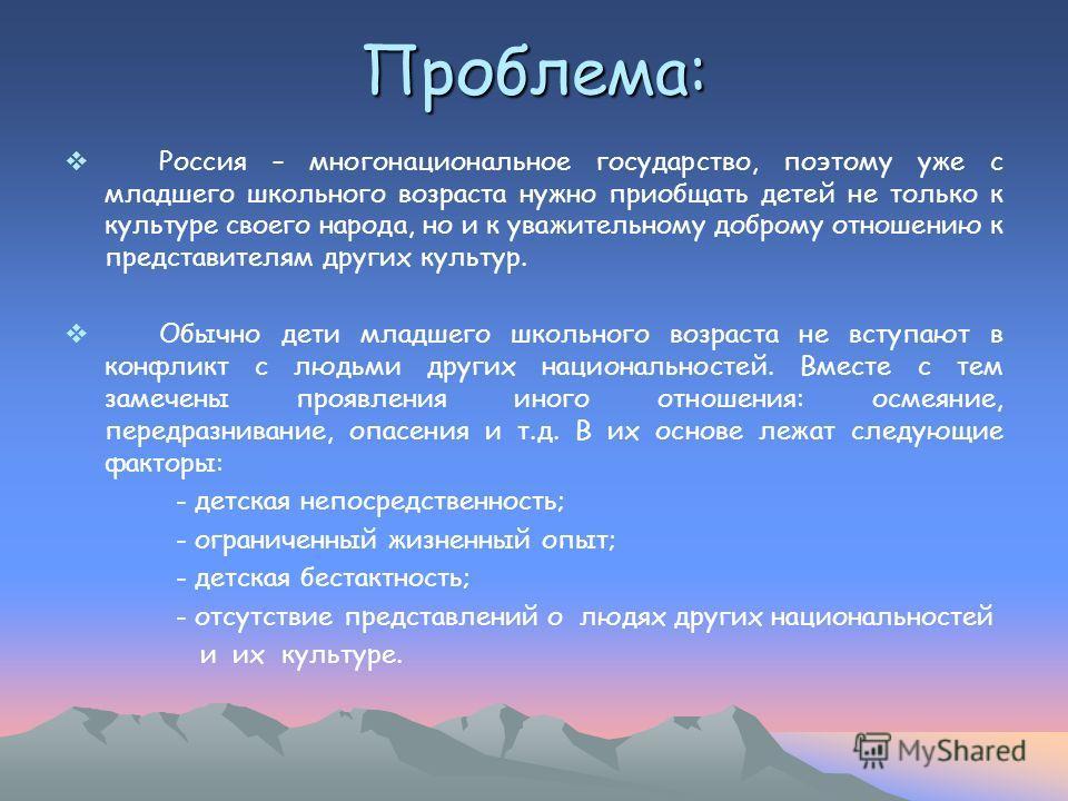 Проблема: Россия – многонациональное государство, поэтому уже с младшего школьного возраста нужно приобщать детей не только к культуре своего народа, но и к уважительному доброму отношению к представителям других культур. Обычно дети младшего школьно