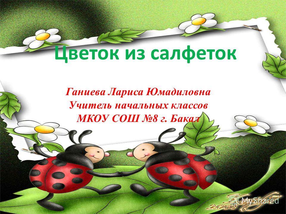 Цветок из салфеток Ганиева Лариса Юмадиловна Учитель начальных классов МКОУ СОШ 8 г. Бакал