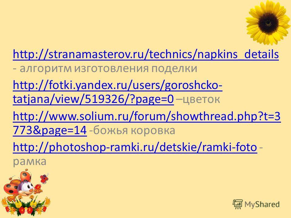 http://stranamasterov.ru/technics/napkins_details http://stranamasterov.ru/technics/napkins_details - алгоритм изготовления поделки http://fotki.yandex.ru/users/goroshcko- tatjana/view/519326/?page=0http://fotki.yandex.ru/users/goroshcko- tatjana/vie