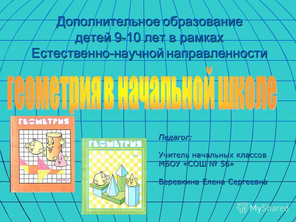 Дополнительное образование детей 9-10 лет в рамках Естественно-научной направленности Педагог: Учитель начальных классов МБОУ «СОШ 56» Веревкина Елена Сергеевна