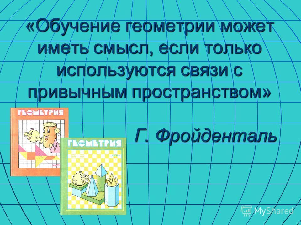 «Обучение геометрии может иметь смысл, если только используются связи с привычным пространством» Г. Фройденталь