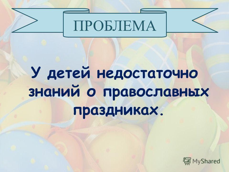У детей недостаточно знаний о православных праздниках. ПРОБЛЕМА