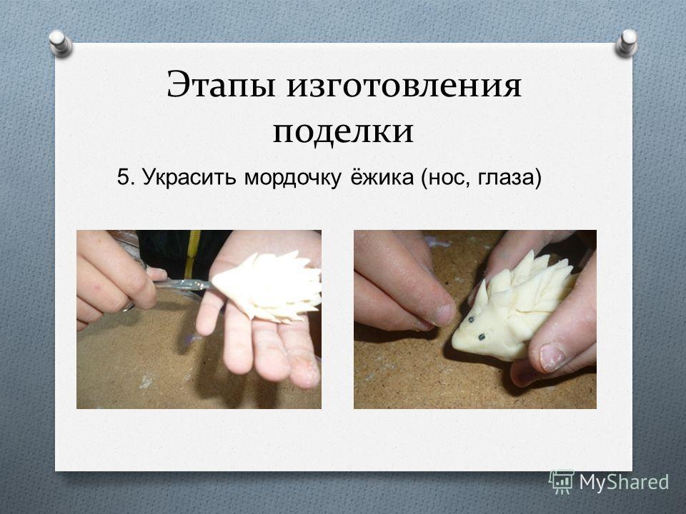 Этапы изготовления поделки 5. Украсить мордочку ёжика ( нос, глаза )