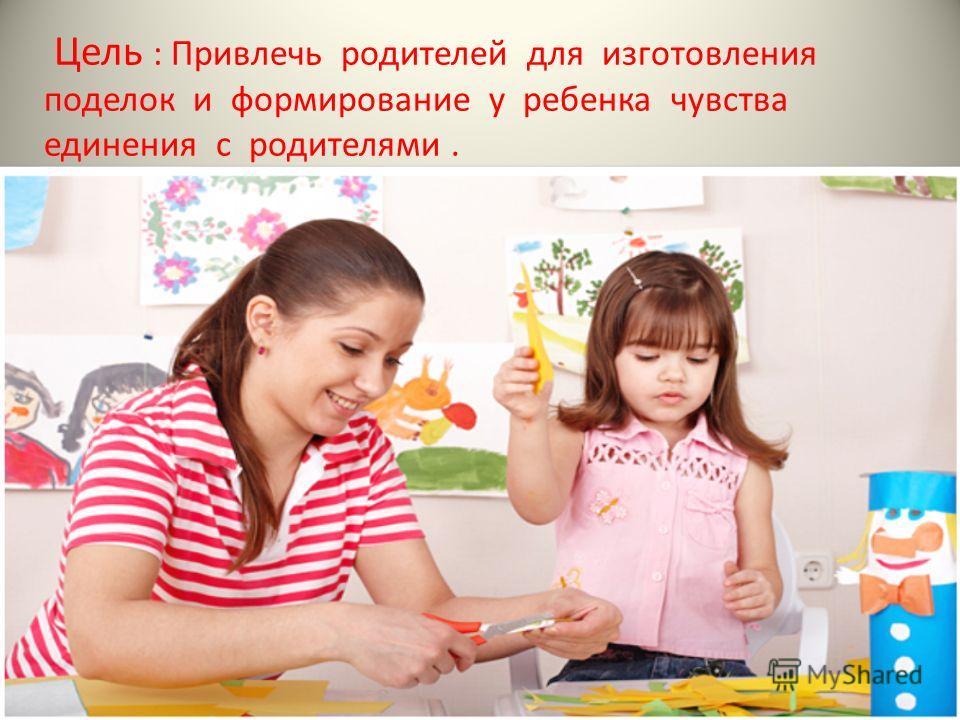 Цель : Привлечь родителей для изготовления поделок и формирование у ребенка чувства единения с родителями.