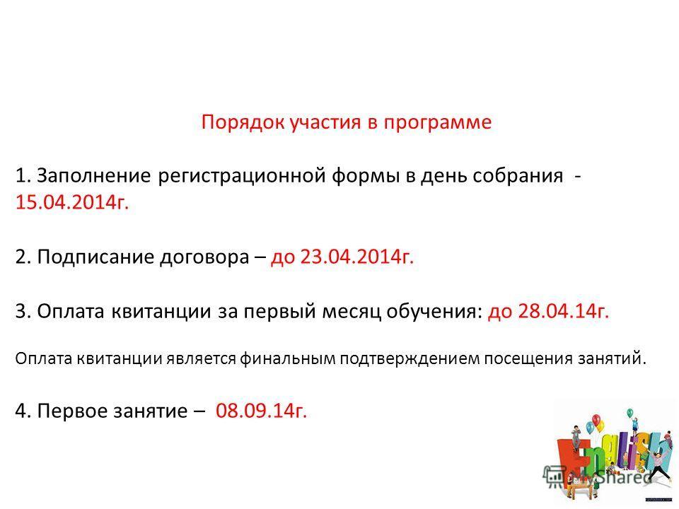 Порядок участия в программе 1. Заполнение регистрационной формы в день собрания - 15.04.2014 г. 2. Подписание договора – до 23.04.2014 г. 3. Оплата квитанции за первый месяц обучения: до 28.04.14 г. Оплата квитанции является финальным подтверждением