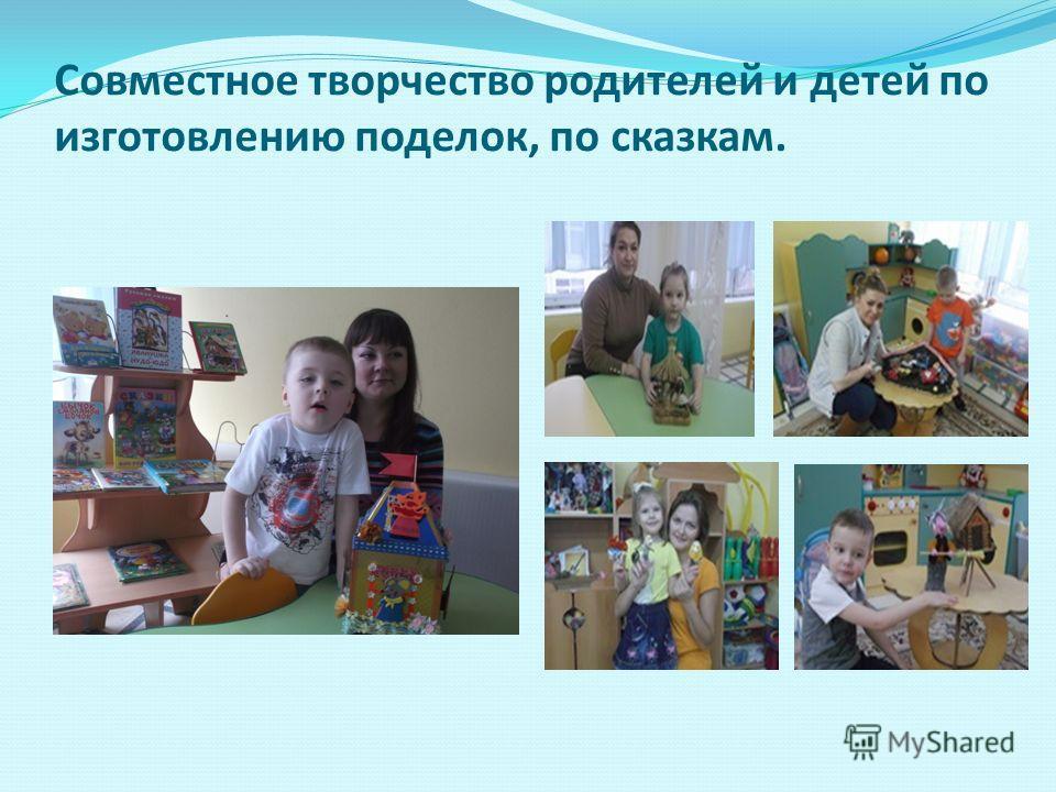Совместное творчество родителей и детей по изготовлению поделок, по сказкам.