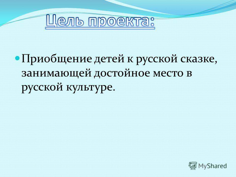 Приобщение детей к русской сказке, занимающей достойное место в русской культуре.