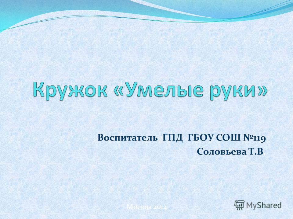 Воспитатель ГПД ГБОУ СОШ 119 Соловьева Т.В. Москва 2014