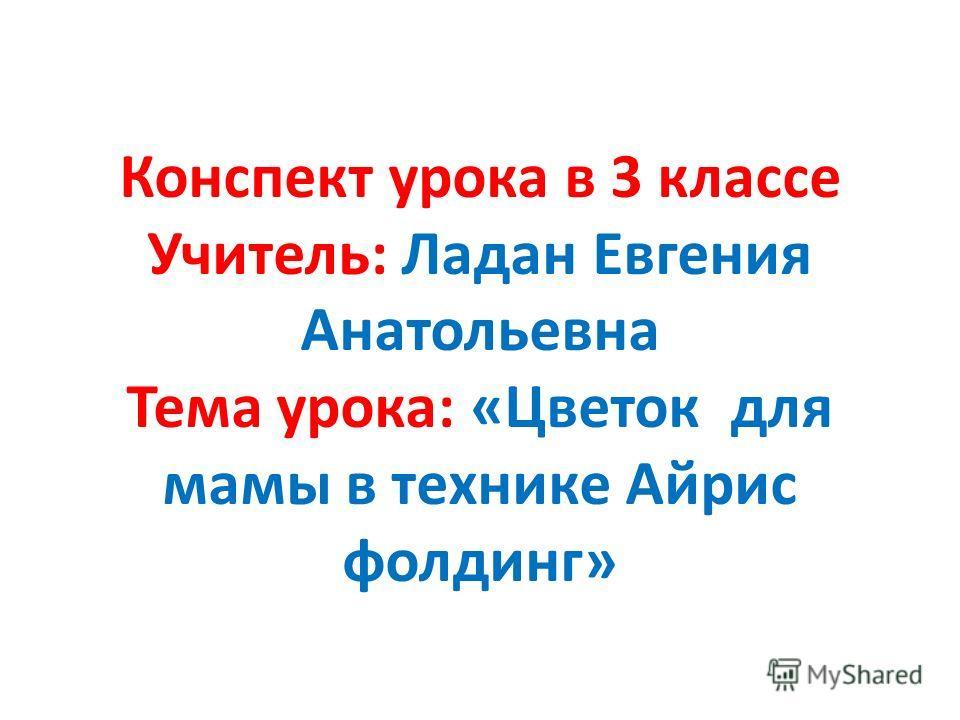 Конспект урока в 3 классе Учитель: Ладан Евгения Анатольевна Тема урока: «Цветок для мамы в технике Айрис фолдинг»