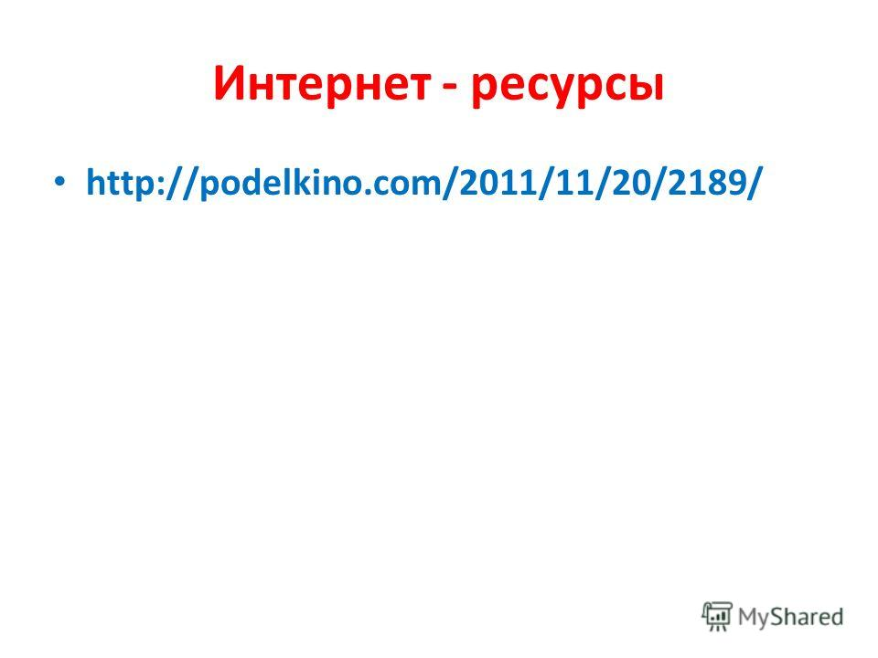 Интернет - ресурсы http://podelkino.com/2011/11/20/2189/