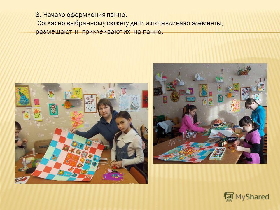 3. Начало оформления панно. Согласно выбранному сюжету дети изготавливают элементы, размещают и приклеивают их на панно.