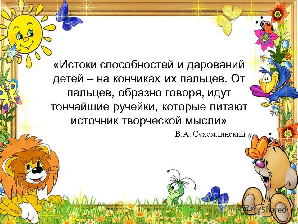 «Истоки способностей и дарований детей – на кончиках их пальцев. От пальцев, образно говоря, идут тончайшие ручейки, которые питают источник творческой мысли» В.А. Сухомлинский