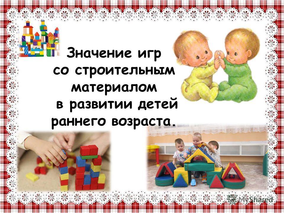 Значение игр со строительным материалом в развитии детей раннего возраста.