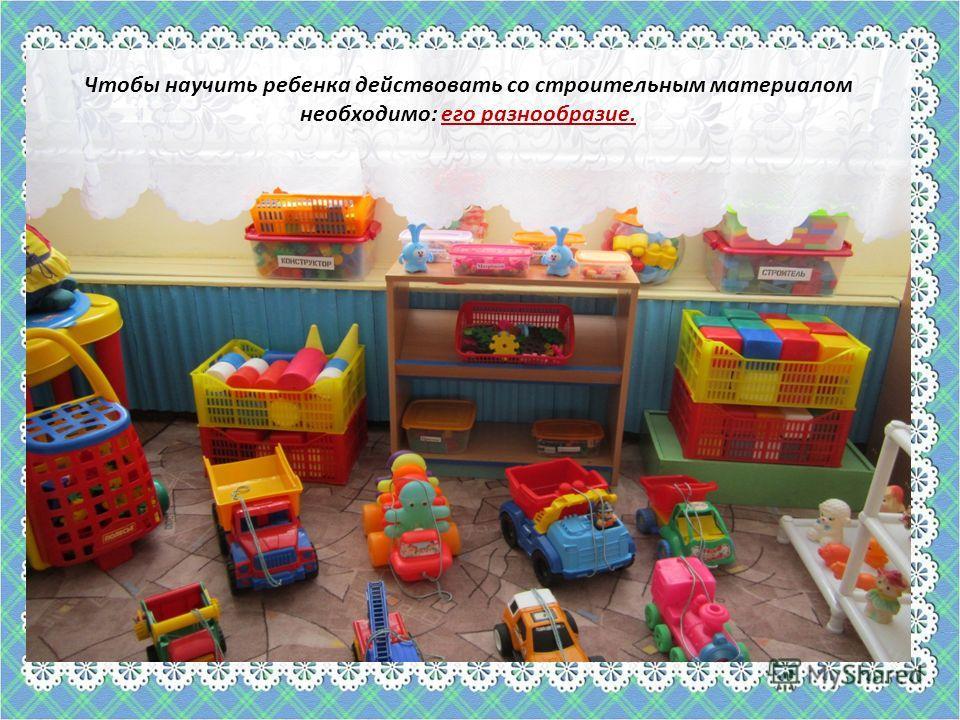 . Чтобы научить ребенка действовать со строительным материалом необходимо: его разнообразие.