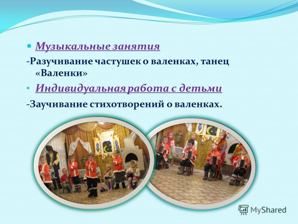 Музыкальные занятия -Разучивание частушек о валенках, танец «Валенки» Индивидуальная работа с детьми -Заучивание стихотворений о валенках.