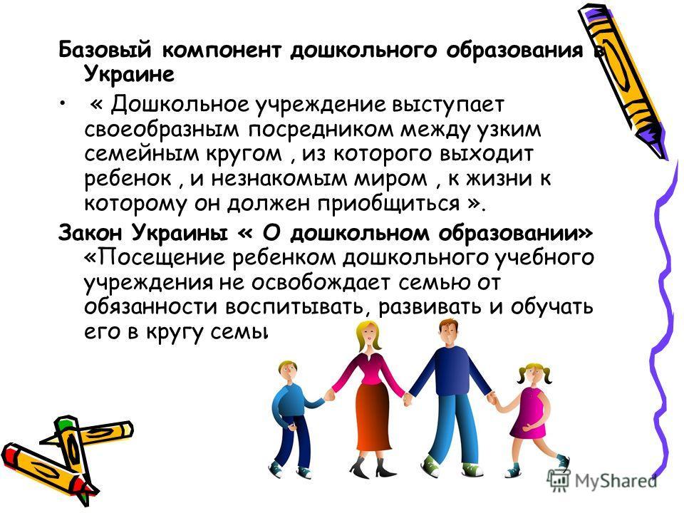 Базовый компонент дошкольного образования в Украине « Дошкольное учреждение выступает своеобразным посредником между узким семейным кругом, из которого выходит ребенок, и незнакомым миром, к жизни к которому он должен приобщиться ». Закон Украины « О