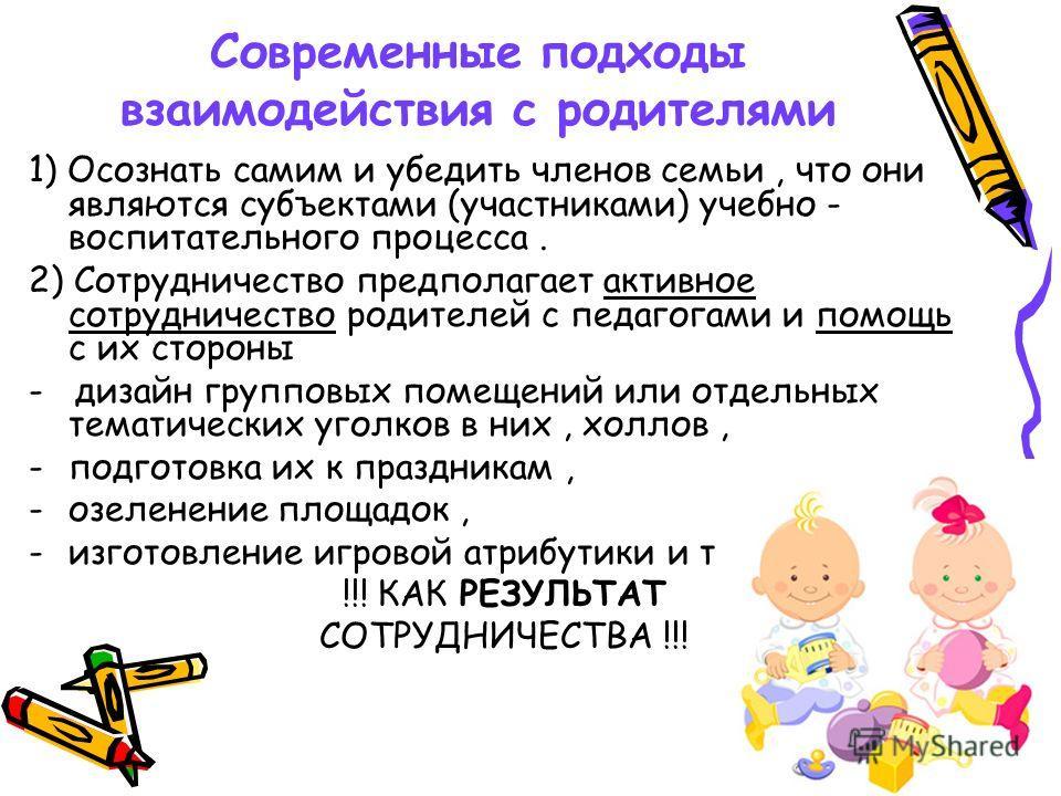 Современные подходы взаимодействия с родителями 1) Осознать самим и убедить членов семьи, что они являются субъектами (участниками) учебно - воспитательного процесса. 2) Сотрудничество предполагает активное сотрудничество родителей с педагогами и пом