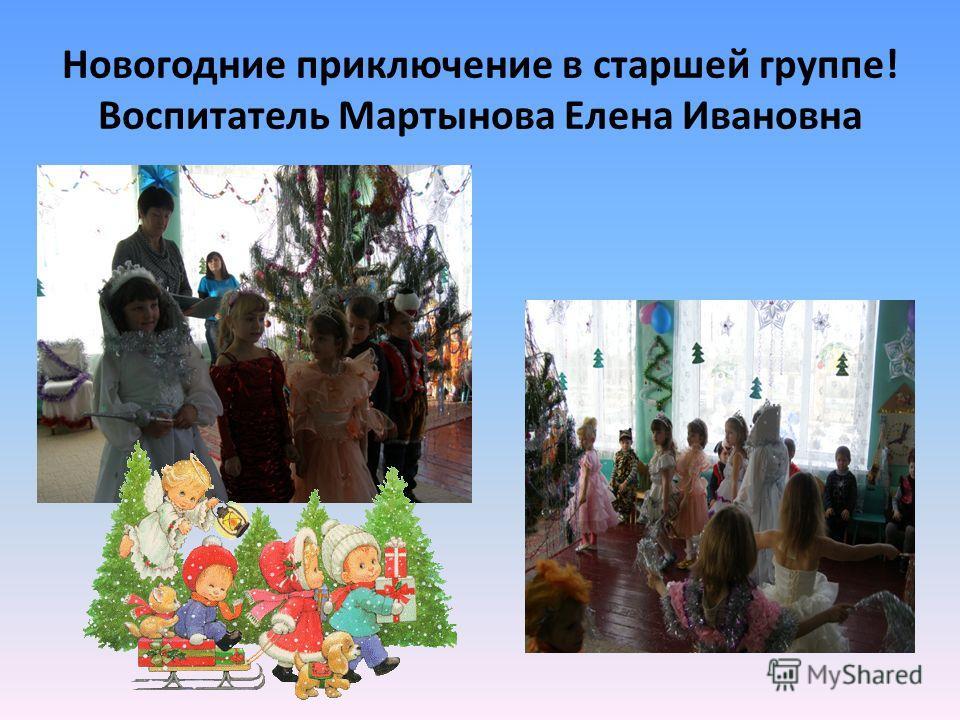Новогодние приключение в старшей группе! Воспитатель Мартынова Елена Ивановна