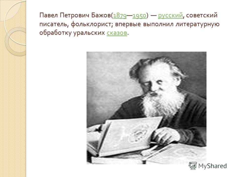 Павел Петрович Бажов (18791950) русский, советский писатель, фольклорист ; впервые выполнил литературную обработку уральских сказов. 18791950 русский сказов 18791950 русский сказов