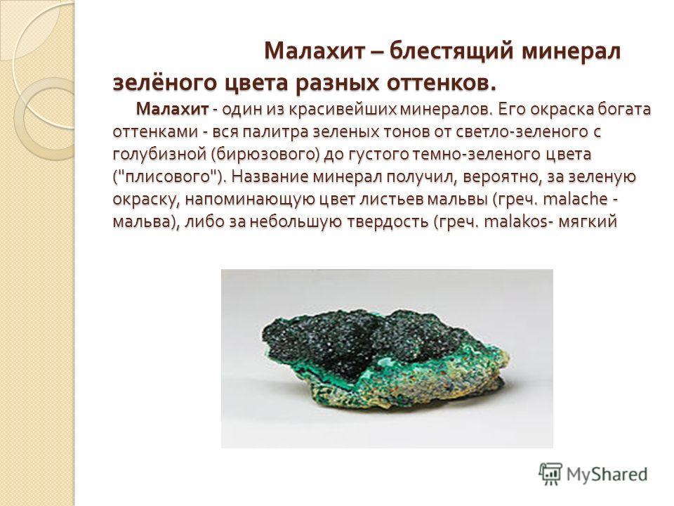 Малахит – блестящий минерал зелёного цвета разных оттенков. Малахит - один из красивейших минералов. Его окраска богата оттенками - вся палитра зеленых тонов от светло - зеленого с голубизной ( бирюзового ) до густого темно - зеленого цвета (
