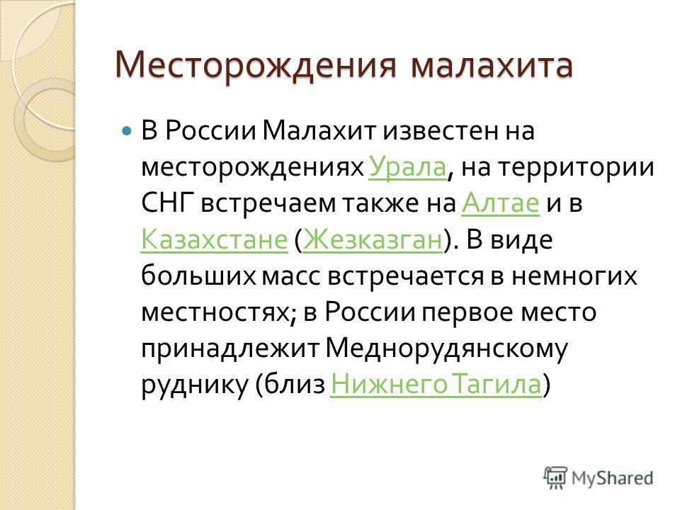 Месторождения малахита В России Малахит известен на месторождениях Урала, на территории СНГ встречаем также на Алтае и в Казахстане ( Жезказган ). В виде больших масс встречается в немногих местностях ; в России первое место принадлежит Меднорудянско