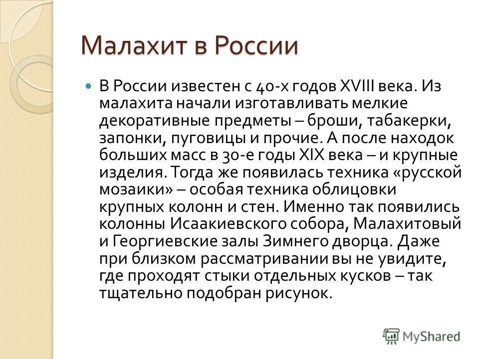 Малахит в России В России известен с 40- х годов XVIII века. Из малахита начали изготавливать мелкие декоративные предметы – броши, табакерки, запонки, пуговицы и прочие. А после находок больших масс в 30- е годы XIX века – и крупные изделия. Тогда ж