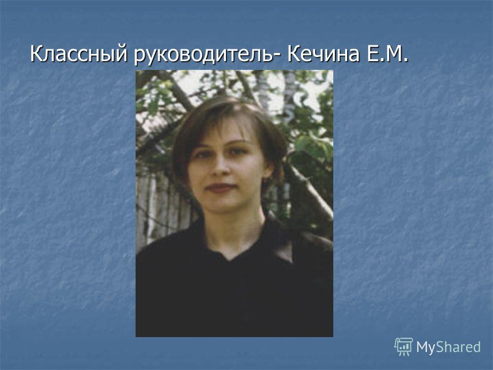 Классный руководитель- Кечина Е.М.