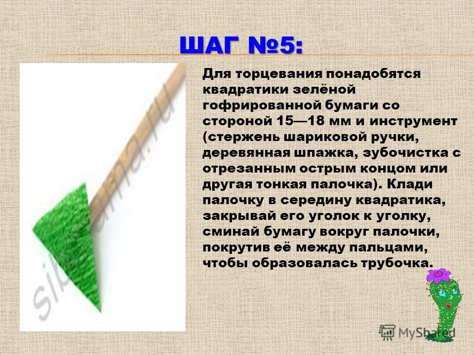 ШАГ 5: Для торцевания понадобятся квадратики зелёной гофрированной бумаги со стороной 1518 мм и инструмент (стержень шариковой ручки, деревянная шпажка, зубочистка с отрезанным острым концом или другая тонкая палочка). Клади палочку в середину квадра