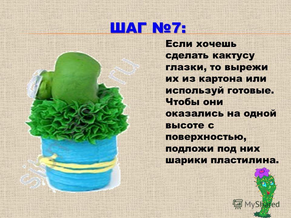 ШАГ 7: Если хочешь сделать кактусу глазки, то вырежи их из картона или используй готовые. Чтобы они оказались на одной высоте с поверхностью, подложи под них шарики пластилина.