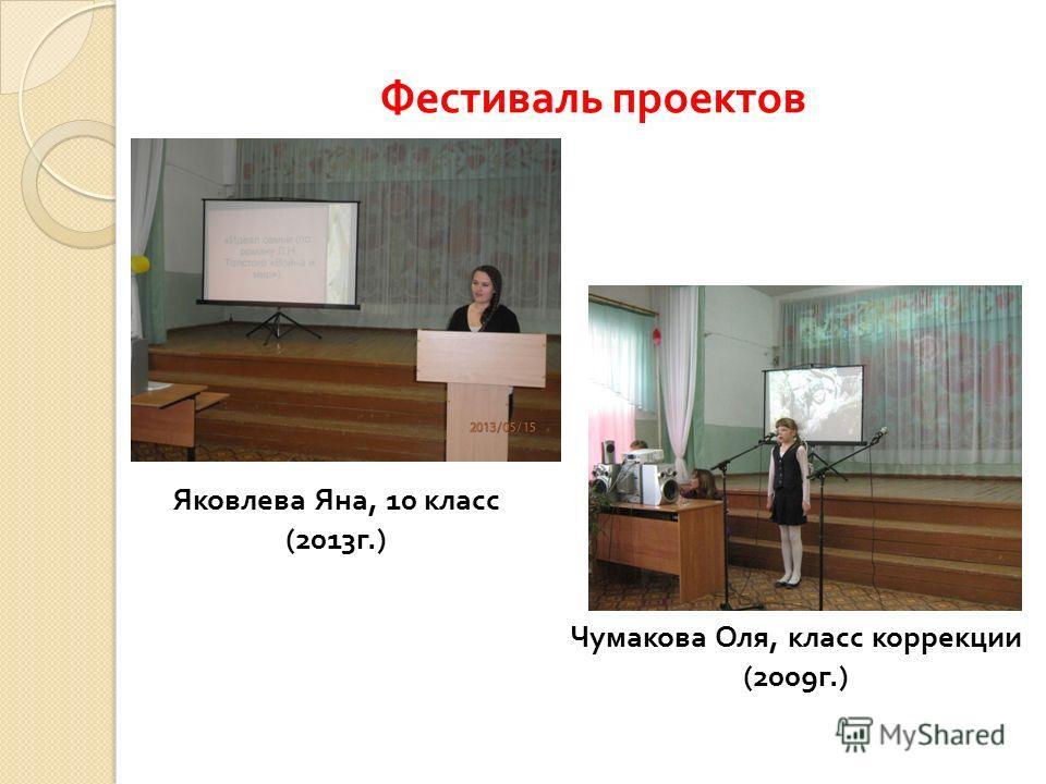 Фестиваль проектов Яковлева Яна, 10 класс (2013 г.) Чумакова Оля, класс коррекции (2009 г.)